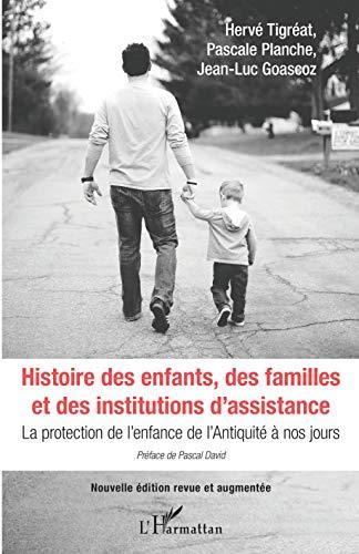 Histoire des enfants, des familles et des institutions d'assistance: La protection de l'enfance de l'Antiquité à nos jours par Hervé Tigréat