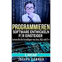 Programmieren: Software entwickeln für Einsteiger: Lernen Sie die Grundlagen von Java, SQL und C++ - 3. Auflage (Computer Programming for Beginners)