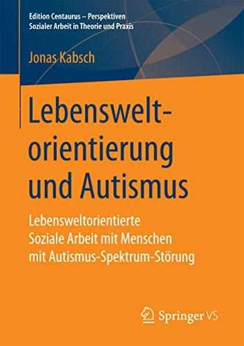 Lebensweltorientierung und Autismus : Lebensweltorientierte Soziale Arbeit mit Menschen mit Autismus-Spektrum-Störung (Edition Centaurus - Perspektiven Sozialer Arbeit in Theorie und Praxis)