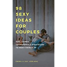 98 Sexy Ideas For Couples: Tips, Games, Techniques, Strategies and Ideas