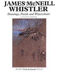 James McNeill Whistler: Drawings, Pastels, and Watercolours : a Catalogue Raisonnae: Drawings, Pastels and Watercolours - A Catalogue Raisonne (The Paul Mellon Centre for Studies in British Art)