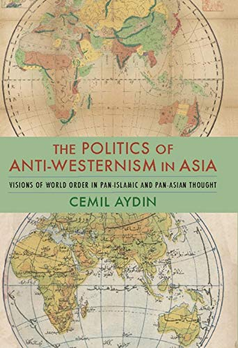 eb941aecb8f5a The Politics of Anti-Westernism in Asia: Visions of World Order in  Pan-Islamic and Pan-Asian Thought (Columbia Studies in International and  Global ...