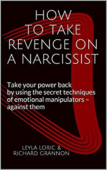 HOW TO TAKE REVENGE ON A NARCISSIST: Take your power back by using the secret techniques of emotional manipulators - against them (English Edition) di [Loric, Leyla, Grannon, Richard]