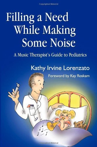 Filling a Need While Making Some Noise: A Music Therapist's Guide to Pediatrics 1st edition by Kathy Irvine Lorenzato (2005) Paperback
