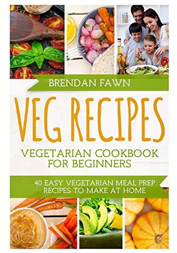 Veg Recipes Vegetarian Cookbook for Beginners: 40 Easy Vegetarian Meal Prep Recipes to Make at Home por Brendan Fawn