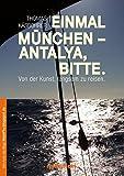 Einmal München - Antalya, bitte: Von der Kunst, langsam zu reisen