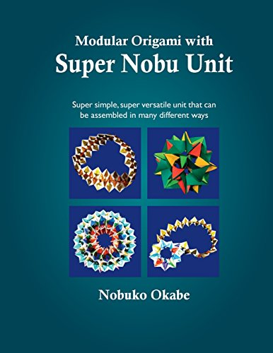 Modular Origami With Super Nobu Unit: Super Simple, Super Versatile Unit That Can Be Assembled in Many Different Ways
