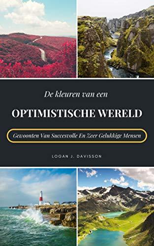 De Kleuren Van Een Optimistische Wereld: Gewoonten Van Succesvolle En Zeer Gelukkige Mensen (Dutch Edition)