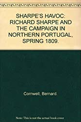 SHARPE'S HAVOC: RICHARD SHARPE AND THE CAMPAIGN IN NORTHERN PORTUGAL, SPRING 1809.