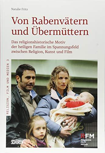 Von Rabenvätern und Übermüttern: Das religionshistorische Motiv der heiligen Familie im Spannungsfeld zwischen Religion, Kunst und Film (Religion, Film und Medien)
