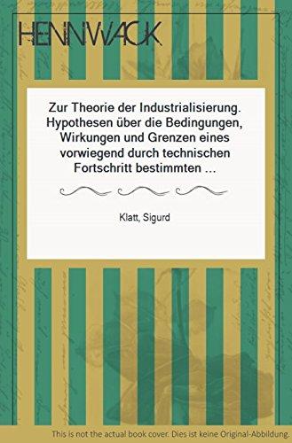 Zur Theorie der Industrialisierung Hypothesen über die Bedingungen, Wirkungen u. Grenzen e. vorwiegend durch technischen Fortschritt bestimmten wirtschaftlichen Wachstums