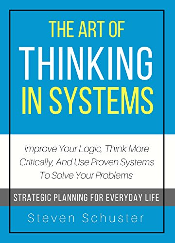 Libro PDF Gratis The Art Of Thinking In Systems: Improve Your Logic, Think More Critically, And Use Proven Systems To Solve Your Problems  - Strategic Planning For Everyday Life