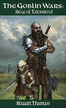 The Goblin Wars Part One: Siege of Talonrend: (Epic Fantasy; Book One of the Goblin Wars Series) by [Thaman, Stuart]