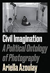 Civil Imagination: A Political Ontology of Photography by Ariella Azoulay (2015-10-13)