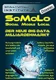 SoMoLo: Social Mobile Local - Der neue Big Data Milliardenmarkt (Skilltower Institute Dossier)