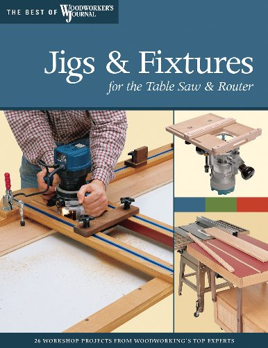 Jigs & Fixtures for the Table Saw & Router: Get the Most from Your Too