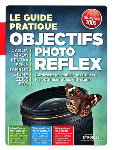 Le guide pratique objectifs photo reflex. Comment les choisir, les utiliser, les optimiser et les entretenir.