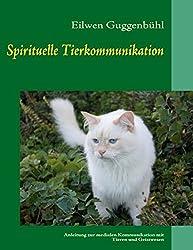 Spirituelle Tierkommunikation: Anleitung zur medialen Kommunikation mit Tieren und Geistwesen