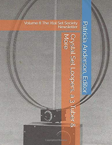 Crystal Set Loopers, a 3 Tuber & More: Volume 8 The Xtal Set Society Newsletter Xtal Set