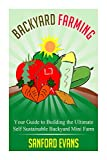 Backyard Farming: Your Guide to Building the Ultimate Self Sustainable Backyard Mini Farm (Backyard Farming Essentials)