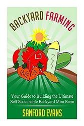 Backyard Farming: Your Guide to Building the Ultimate Self Sustainable Backyard Mini Farm (Backyard Farming Essentials - Mini Farming - Urban Gardening - Self Sustainability - Backyard Homestead)
