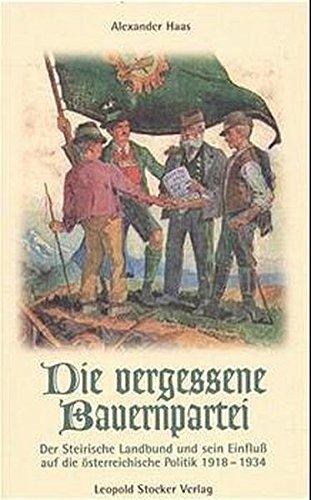 Die vergessene Bauernpartei: Der Steirische Landbund und sein Einfluss auf die österreichische Politik 1918-1934 by Alexander Haas (2000-01-01)