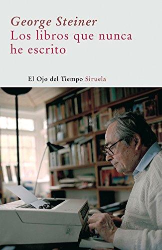 Los libros que nunca he escrito (El Ojo del Tiempo) por George Steiner