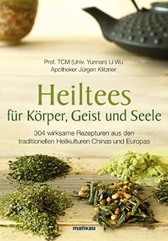 Heiltees für Körper, Geist und Seele: 304 wirksame Rezepturen aus den traditionellen Heilkulturen Chinas und Europas von [Wu, Li, Klitzner, Jürgen]
