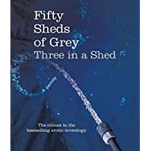 Fifty Sheds of Grey: Three in a Shed: A Parody by C. T. Grey (2014-12-01)