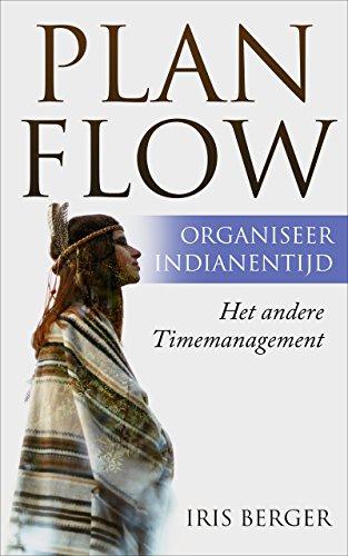 Plan flow, organiseer indianentijd: Het andere timemanagement (Dutch Edition)