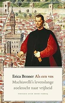 Als een vos: Machiavelli's levenslange zoektocht naar vrijheid van [Benner, Erica]