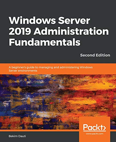 Windows Server 2019 Administration Fundamentals: A beginner's guide to managing and administering Windows Server environments, 2nd Edition