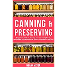 Canning And Preserving: Beginner's Guide to Canning and Preserving Meats, Vegetables, Fruits And Jams at Home for Long-Term Storage, to Save You Time and ... Your Pantry for Survival (English Edition)