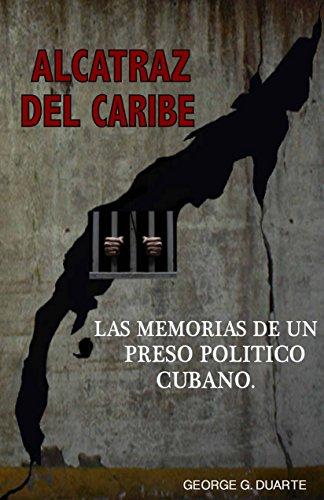 Alcatraz del Caribe: Las Memorias de un Preso Político Cubano. por George G. Duarte