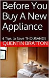 Before You Buy A New Appliance: 4 Tips to Save THOUSANDS (English Edition)