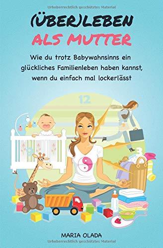 (Über)leben als Mutter: Wie du trotz Babywahnsinns ein glückliches Familienleben haben kannst, wenn du einfach mal lockerlässt
