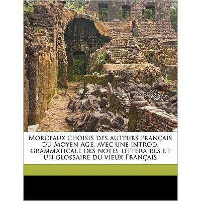 Morceaux Choisis Des Auteurs Francais Du Moyen Age, Avec Une Introd. Grammaticale Des Notes Litteraires Et Un Glossaire Du Vieux Francais (Paperback)(French) - Common