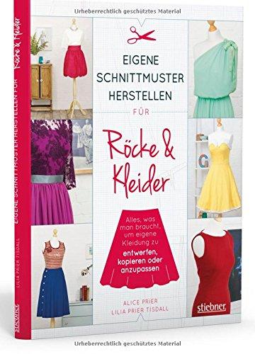 Eigene Schnittmuster herstellen für Röcke und Kleider: Alles, was man braucht, um eigene Kleidung zu entwerfen, kopieren oder anzupassen