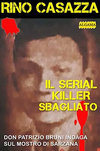 Il serial killer sbagliato: Don Patrizio Bruni indaga sul Mostro di Sarzana di [Casazza Rino]