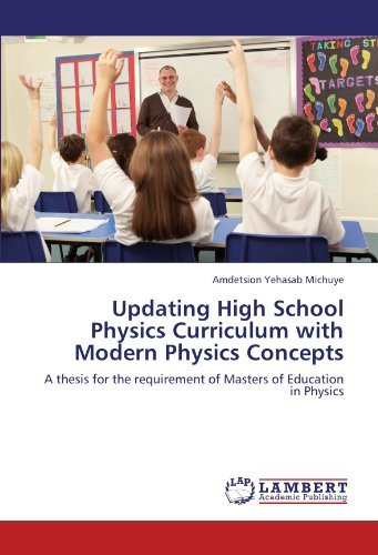 Updating High School Physics Curriculum with Modern Physics Concepts: A thesis for the requirement of Masters of Education in Physics by Amdetsion Yehasab Michuye (2012-03-14)