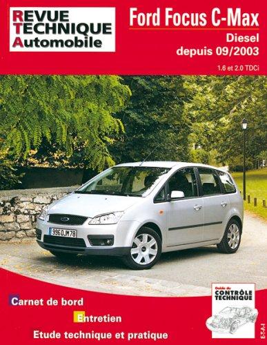 Revue technique automobile : Ford Focus C-Max – Diesel, depuis 09-2003 – 1.6 et 2.0 TDCi – Carnet de bord, entretien, étude technique et pratique