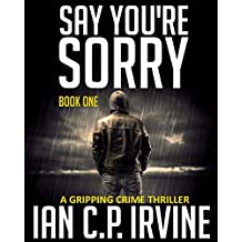 Say You're Sorry (Book One): A Gripping Crime Thriller (A DCI Campbell McKenzie Detective Conspiracy Thriller No 1)