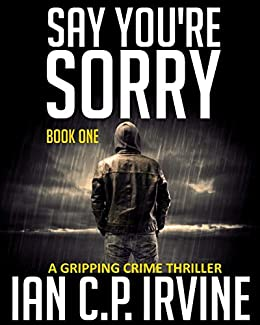 Say You're Sorry (Book One): A Gripping Crime Thriller (A DCI Campbell McKenzie Detective Conspiracy Thriller No 1) by [C.P. Irvine, Ian]