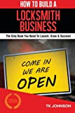 How To Build A Locksmith Business (Special Edition): The Only Book You Need To Launch, Grow & Succeed