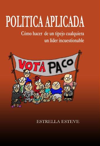 POLITICA APLICADA: Cómo hacer de un tipo cualquiera un líder incuestionable (Spanish Edition)