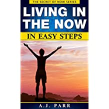 Living in The Now in Easy Steps (Understanding Eckhart Tolle, Dalai Lama, Krishnamurti, Meister Eckhart and more!): 7 Lessons & Exercises to Stop Your ... in The Now! (The Secret of Now Book 1)