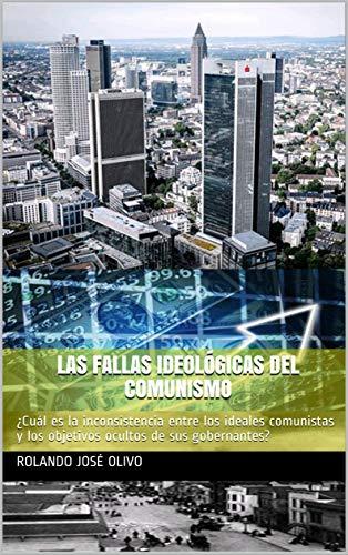 Las Fallas Ideológicas del Comunismo: ¿Cuál es la inconsistencia entre los ideales comunistas y los objetivos ocultos de sus gobernantes? por Rolando José Olivo