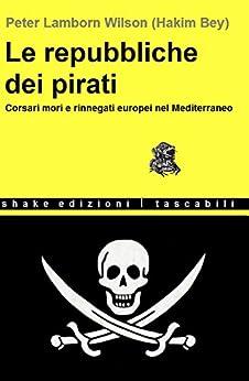 Le repubbliche dei pirati: Corsari mori e rinnegati europei nel Mediterraneo (Tascabili) di [Bey (Peter Lamborn Wilson), Hakim]