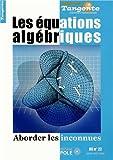 Les équations algébriques : Aborder les inconnues - Tangente, Hors-série n° 22