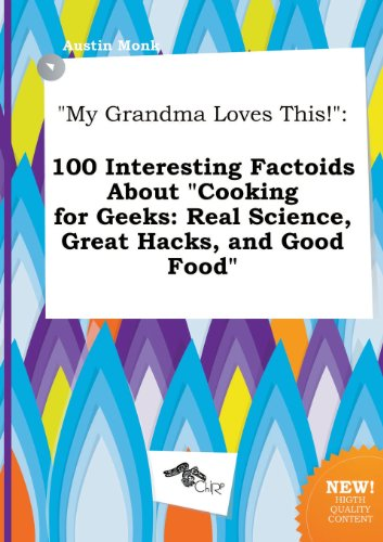 My Grandma Loves This!: 100 Interesting Factoids about Cooking for Geeks: Real Science, Great Hacks, and Good Food